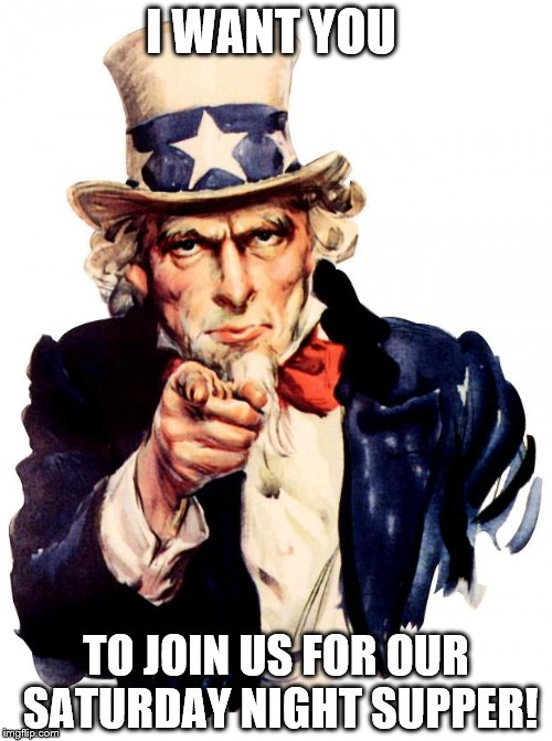 Uncle Sam Meme | I WANT YOU TO JOIN US FOR OUR SATURDAY NIGHT SUPPER! | image tagged in memes,uncle sam | made w/ Imgflip meme maker