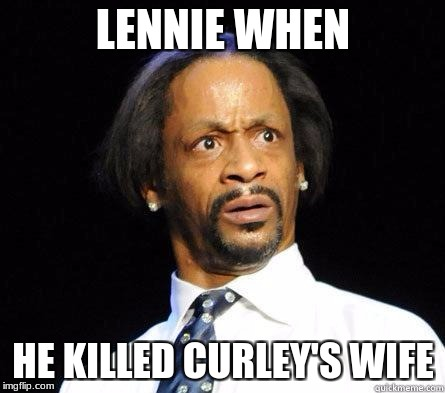 Katt Williams WTF Meme | LENNIE WHEN HE KILLED CURLEY'S WIFE | image tagged in katt williams wtf meme | made w/ Imgflip meme maker