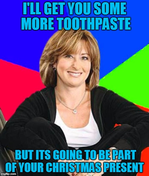 Sheltering Suburban Mom | I'LL GET YOU SOME MORE TOOTHPASTE BUT ITS GOING TO BE PART OF YOUR CHRISTMAS PRESENT | image tagged in memes,sheltering suburban mom | made w/ Imgflip meme maker