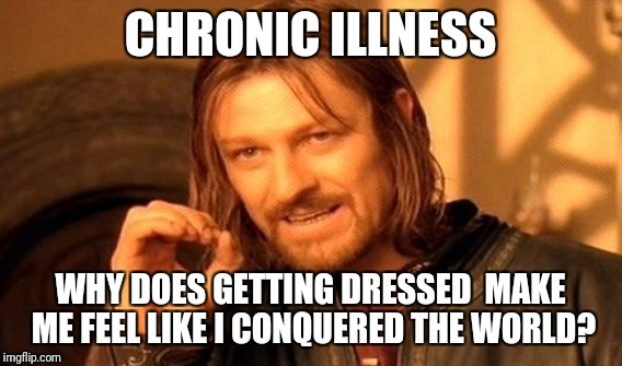 One Does Not Simply Meme | CHRONIC ILLNESS WHY DOES GETTING DRESSED  MAKE ME FEEL LIKE I CONQUERED THE WORLD? | image tagged in memes,one does not simply | made w/ Imgflip meme maker