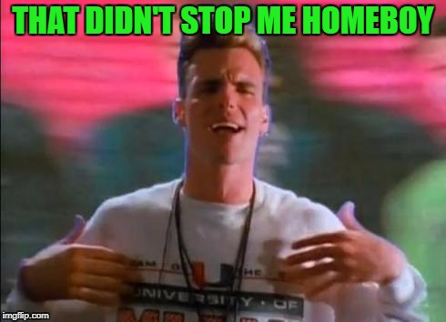 THAT DIDN'T STOP ME HOMEBOY | made w/ Imgflip meme maker