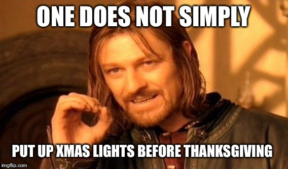 One Does Not Simply Meme | ONE DOES NOT SIMPLY PUT UP XMAS LIGHTS BEFORE THANKSGIVING | image tagged in memes,one does not simply | made w/ Imgflip meme maker
