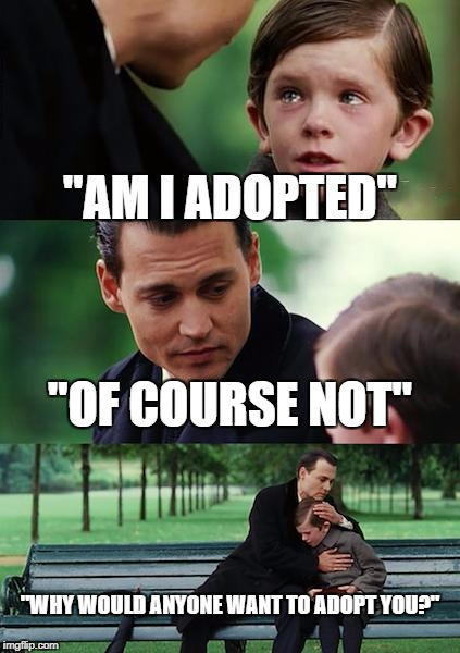 "Finding Neverland Meme | ""AM I ADOPTED"" ""OF COURSE NOT"" ""WHY WOULD ANYONE WANT TO ADOPT YOU?"" 