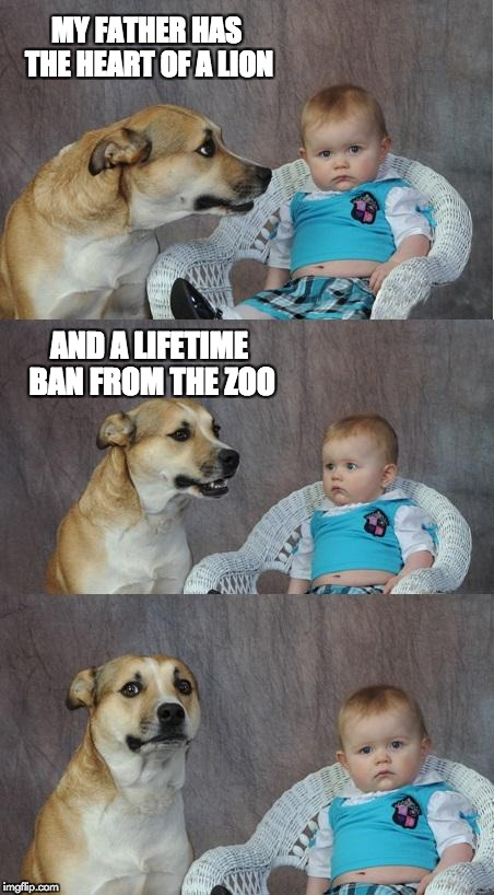 Heart to heart | MY FATHER HAS THE HEART OF A LION AND A LIFETIME BAN FROM THE ZOO | image tagged in funny dog memes | made w/ Imgflip meme maker