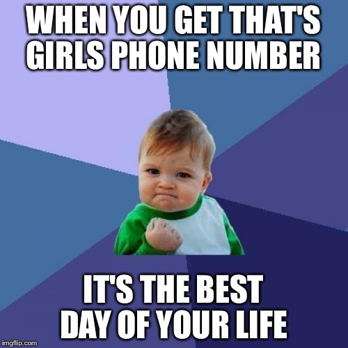 Success Kid | WHEN YOU GET THAT'S GIRLS PHONE NUMBER IT'S THE BEST DAY OF YOUR LIFE | image tagged in memes,success kid | made w/ Imgflip meme maker