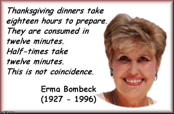 This year, let us be thankful for more than just our team being ahead. | Thanksgiving dinners take eighteen hours to prepare. They are consumed in twelve minutes. Half-times take twelve minutes. This is not a coin | image tagged in thanksgiving,erma bombeck,quote,holiday dinner | made w/ Imgflip meme maker