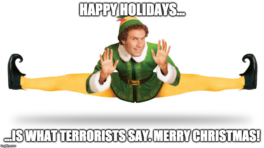 buddy the elf |  HAPPY HOLIDAYS... ...IS WHAT TERRORISTS SAY. MERRY CHRISTMAS! | image tagged in buddy the elf,christmas | made w/ Imgflip meme maker