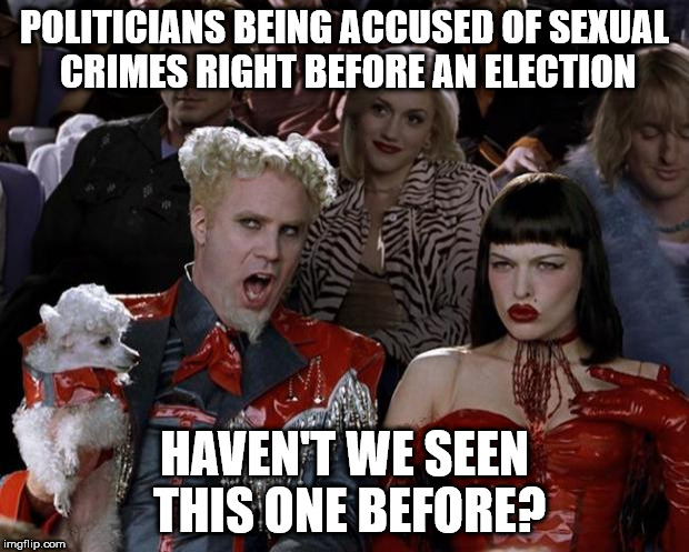 Mugatu So Hot Right Now Meme | POLITICIANS BEING ACCUSED OF SEXUAL CRIMES RIGHT BEFORE AN ELECTION HAVEN'T WE SEEN THIS ONE BEFORE? | image tagged in memes,mugatu so hot right now | made w/ Imgflip meme maker