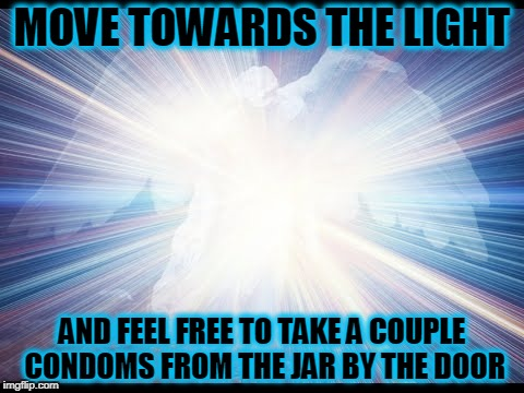 MOVE TOWARDS THE LIGHT AND FEEL FREE TO TAKE A COUPLE CONDOMS FROM THE JAR BY THE DOOR | made w/ Imgflip meme maker