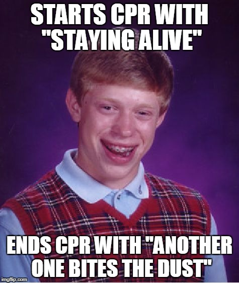 "Bad Luck Brian Meme | STARTS CPR WITH ""STAYING ALIVE"" ENDS CPR WITH ""ANOTHER ONE BITES THE DUST"" 