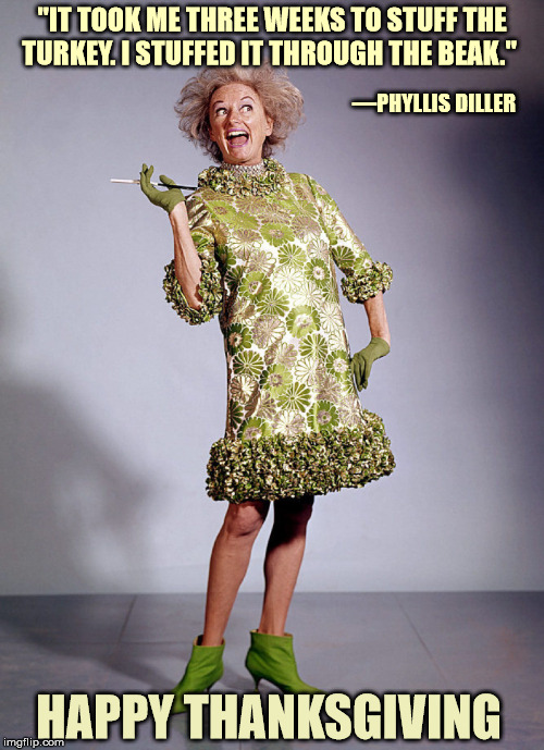 "this is a tradition? | ""IT TOOK ME THREE WEEKS TO STUFF THE TURKEY. I STUFFED IT THROUGH THE BEAK."" —PHYLLIS DILLER HAPPY THANKSGIVING 