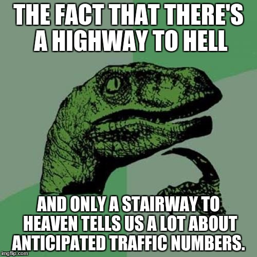 Philosoraptor | THE FACT THAT THERE'S A HIGHWAY TO HELL AND ONLY A STAIRWAY TO HEAVEN TELLS US A LOT ABOUT ANTICIPATED TRAFFIC NUMBERS. | image tagged in memes,philosoraptor | made w/ Imgflip meme maker