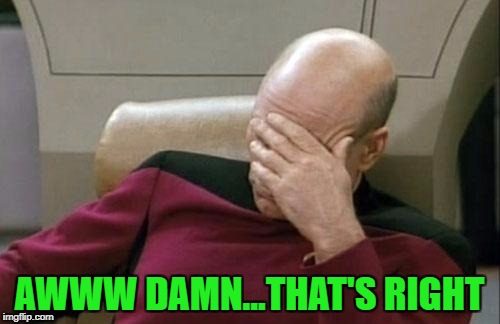 Captain Picard Facepalm Meme | AWWW DAMN...THAT'S RIGHT | image tagged in memes,captain picard facepalm | made w/ Imgflip meme maker