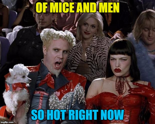Mugatu So Hot Right Now Meme | OF MICE AND MEN SO HOT RIGHT NOW | image tagged in memes,mugatu so hot right now | made w/ Imgflip meme maker