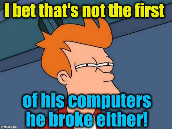 Futurama Fry Meme | I bet that's not the first of his computers he broke either! | image tagged in memes,futurama fry | made w/ Imgflip meme maker