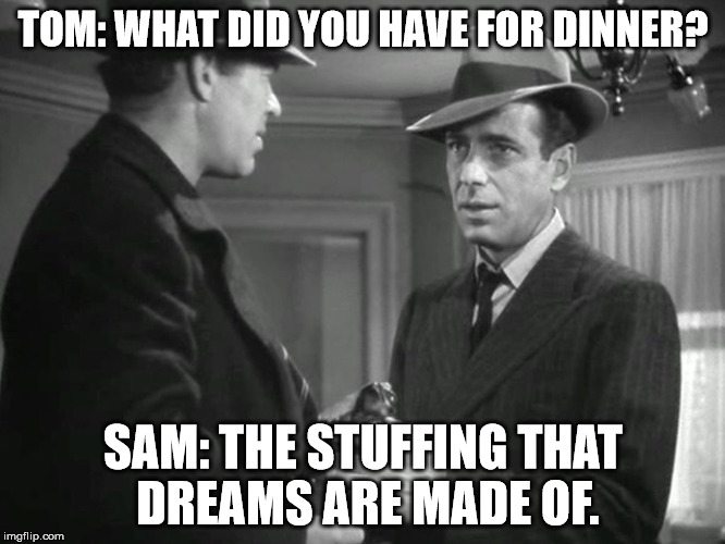 TOM: WHAT DID YOU HAVE FOR DINNER? SAM: THE STUFFING THAT DREAMS ARE MADE OF. | image tagged in thanksgiving,humphrey bogart,stuffing,classic movies,sam spade,the maltese falcon | made w/ Imgflip meme maker