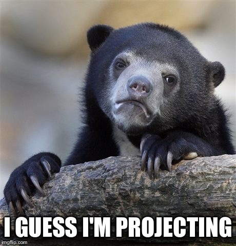 Confession Bear Meme | I GUESS I'M PROJECTING | image tagged in memes,confession bear | made w/ Imgflip meme maker