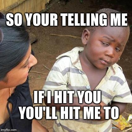 Third World Skeptical Kid Meme | SO YOUR TELLING ME IF I HIT YOU YOU'LL HIT ME TO | image tagged in memes,third world skeptical kid | made w/ Imgflip meme maker