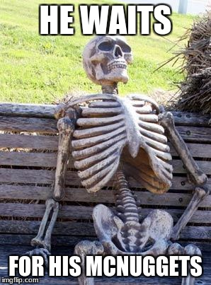 Waiting Skeleton Meme | HE WAITS FOR HIS MCNUGGETS | image tagged in memes,waiting skeleton | made w/ Imgflip meme maker