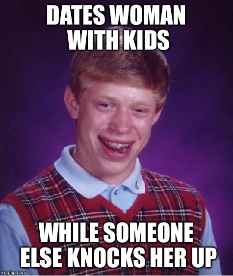 Bad Luck Brian Meme | DATES WOMAN WITH KIDS WHILE SOMEONE ELSE KNOCKS HER UP | image tagged in memes,bad luck brian | made w/ Imgflip meme maker