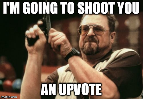 Am I The Only One Around Here Meme | I'M GOING TO SHOOT YOU AN UPVOTE | image tagged in memes,am i the only one around here | made w/ Imgflip meme maker