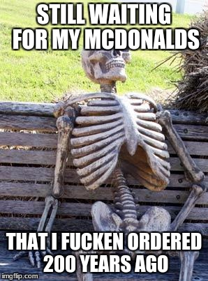 Waiting Skeleton Meme | STILL WAITING FOR MY MCDONALDS THAT I F**KEN ORDERED 200 YEARS AGO | image tagged in memes,waiting skeleton | made w/ Imgflip meme maker
