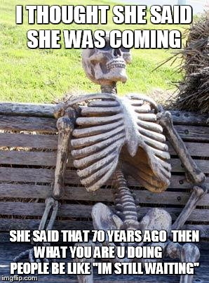 Waiting Skeleton Meme | I THOUGHT SHE SAID SHE WAS COMING SHE SAID THAT 70 YEARS AGO  THEN WHAT YOU ARE U DOING       PEOPLE BE LIKE ''IM STILL WAITING'' | image tagged in memes,waiting skeleton | made w/ Imgflip meme maker