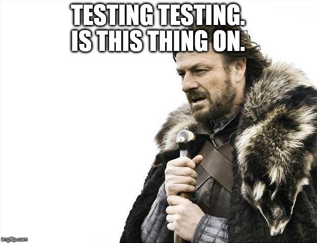 Brace Yourselves X is Coming Meme | TESTING TESTING. IS THIS THING ON. | image tagged in memes,brace yourselves x is coming | made w/ Imgflip meme maker