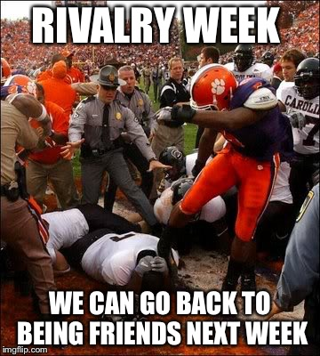 RIVALRY WEEK WE CAN GO BACK TO BEING FRIENDS NEXT WEEK | image tagged in clemson carolina | made w/ Imgflip meme maker