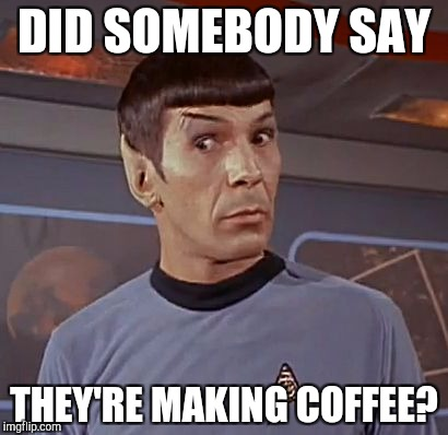 Spock shock | DID SOMEBODY SAY THEY'RE MAKING COFFEE? | image tagged in spock shock | made w/ Imgflip meme maker