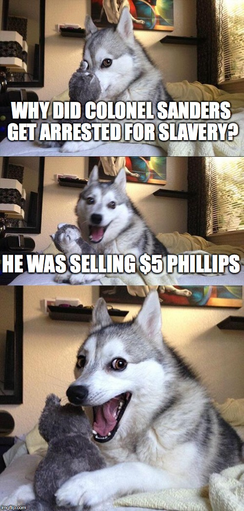 Bad Pun Dog Meme | WHY DID COLONEL SANDERS GET ARRESTED FOR SLAVERY? HE WAS SELLING $5 PHILLIPS | image tagged in memes,bad pun dog | made w/ Imgflip meme maker