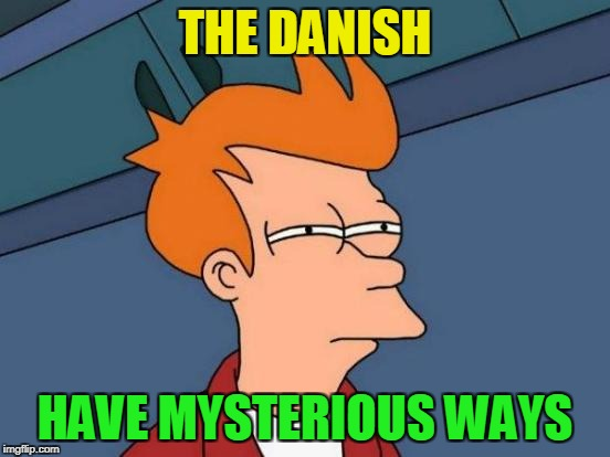 Futurama Fry Meme | THE DANISH HAVE MYSTERIOUS WAYS | image tagged in memes,futurama fry | made w/ Imgflip meme maker