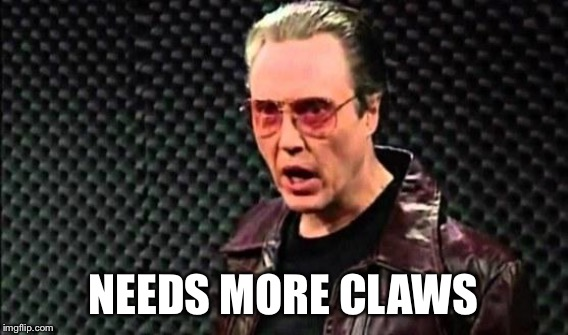NEEDS MORE CLAWS | made w/ Imgflip meme maker