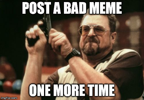 Am I The Only One Around Here Meme | POST A BAD MEME ONE MORE TIME | image tagged in memes,am i the only one around here | made w/ Imgflip meme maker
