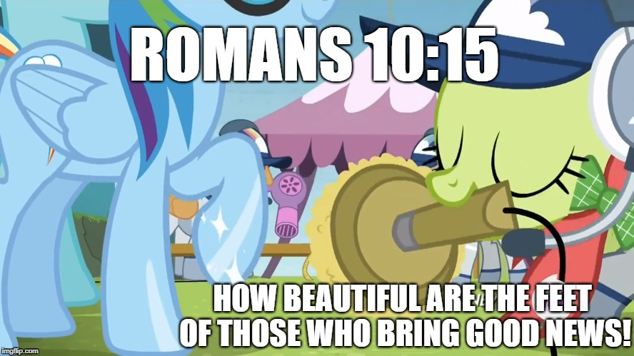 ROMANS 10:15 HOW BEAUTIFUL ARE THE FEET OF THOSE WHO BRING GOOD NEWS! | image tagged in my little pony | made w/ Imgflip meme maker