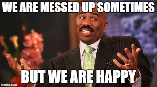 Steve Harvey Meme | WE ARE MESSED UP SOMETIMES BUT WE ARE HAPPY | image tagged in memes,steve harvey | made w/ Imgflip meme maker