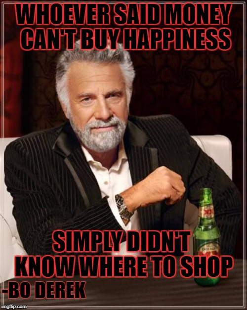 Truth | WHOEVER SAID MONEY CAN'T BUY HAPPINESS SIMPLY DIDN'T KNOW WHERE TO SHOP -BO DEREK | image tagged in memes,the most interesting man in the world | made w/ Imgflip meme maker