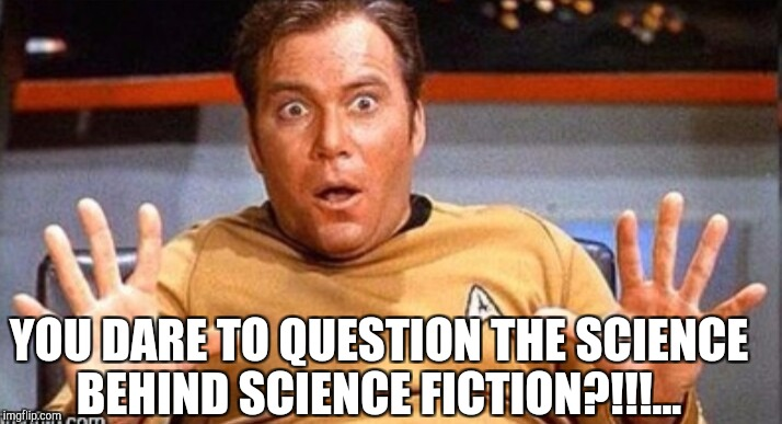 YOU DARE TO QUESTION THE SCIENCE BEHIND SCIENCE FICTION?!!!... | made w/ Imgflip meme maker