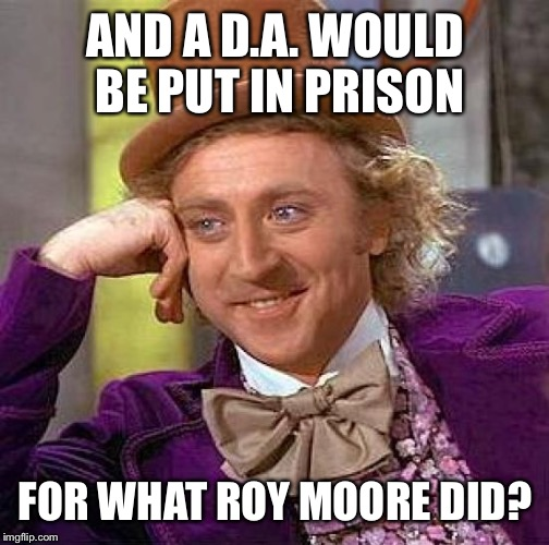 Creepy Condescending Wonka Meme | AND A D.A. WOULD BE PUT IN PRISON FOR WHAT ROY MOORE DID? | image tagged in memes,creepy condescending wonka | made w/ Imgflip meme maker