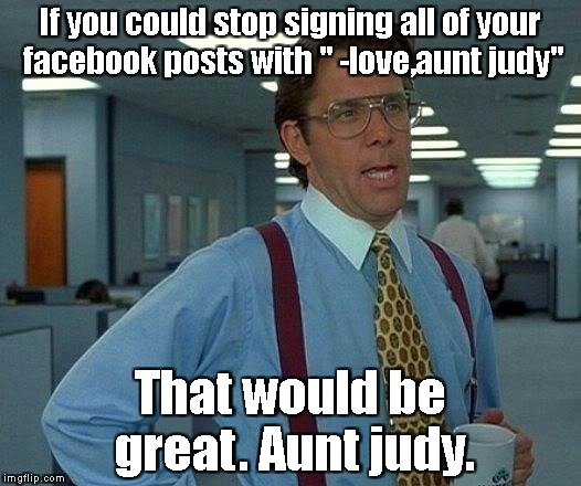 "That would be great Judy. | If you could stop signing all of your facebook posts with "" -love,aunt judy"" That would be great. Aunt judy. 