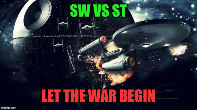 It's Star Trek week, but a lot of us are Star Wars fans... | SW VS ST LET THE WAR BEGIN | image tagged in sw vs st,star wars,star trek,star trek week,war | made w/ Imgflip meme maker
