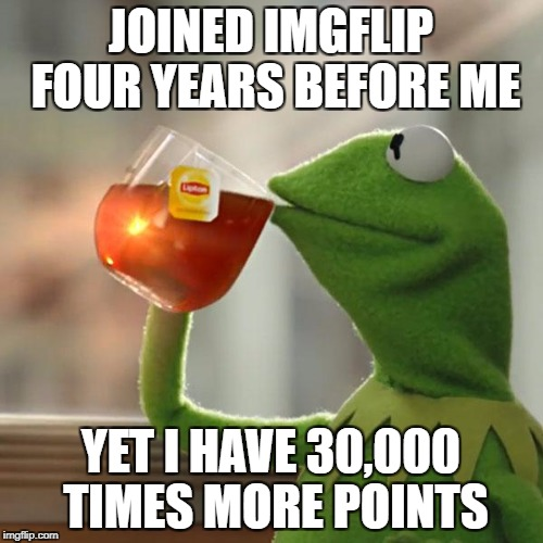 But Thats None Of My Business Meme | JOINED IMGFLIP FOUR YEARS BEFORE ME YET I HAVE 30,000 TIMES MORE POINTS | image tagged in memes,but thats none of my business,kermit the frog | made w/ Imgflip meme maker
