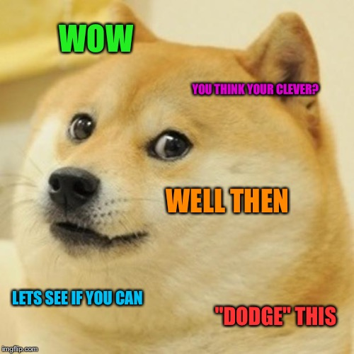 "Doge Meme | WOW YOU THINK YOUR CLEVER? WELL THEN LETS SEE IF YOU CAN ""DODGE"" THIS 