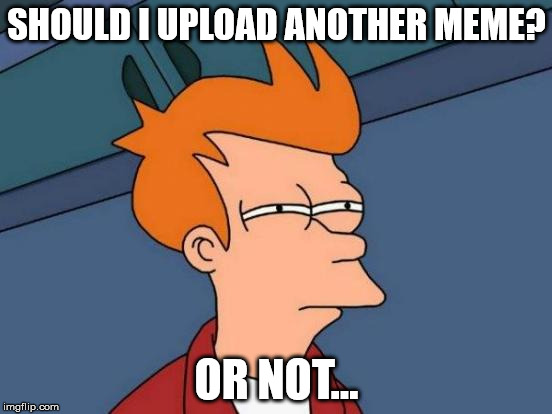 Futurama Fry Meme | SHOULD I UPLOAD ANOTHER MEME? OR NOT... | image tagged in memes,futurama fry | made w/ Imgflip meme maker