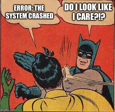 Batman Slapping Robin Meme | ERROR: THE SYSTEM CRASHED DO I LOOK LIKE I CARE?!? | image tagged in memes,batman slapping robin | made w/ Imgflip meme maker