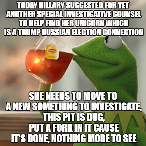 Being a special investigative counsel person is a good gig it seems | TODAY HILLARY SUGGESTED FOR YET ANOTHER SPECIAL INVESTIGATIVE COUNSEL TO HELP FIND HER UNICORN WHICH IS A TRUMP RUSSIAN ELECTION CONNECTION  | image tagged in memes,but thats none of my business,kermit the frog | made w/ Imgflip meme maker