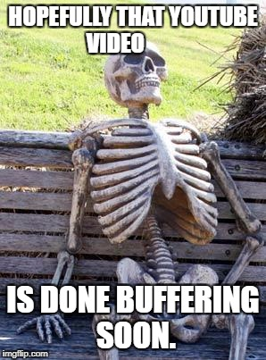 Waiting Skeleton Meme | HOPEFULLY THAT YOUTUBE VIDEO IS DONE BUFFERING SOON. | image tagged in memes,waiting skeleton | made w/ Imgflip meme maker