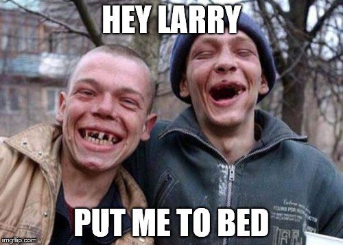 Ugly Twins Meme | HEY LARRY PUT ME TO BED | image tagged in memes,ugly twins | made w/ Imgflip meme maker