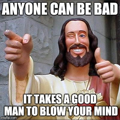 Buddy Christ |  ANYONE CAN BE BAD; IT TAKES A GOOD MAN TO BLOW YOUR MIND | image tagged in memes,buddy christ | made w/ Imgflip meme maker