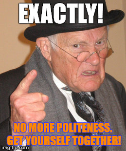 Back In My Day Meme | EXACTLY! NO MORE POLITENESS. GET YOURSELF TOGETHER! | image tagged in memes,back in my day | made w/ Imgflip meme maker